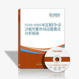 2016-2020年互聯網+多沙前列素市場運營模式分析報告