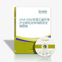 2016-2020年浙江省環保產業研究及市場投資決策報告