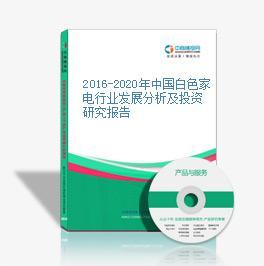 2016-2020年中国白色家电行业发展分析及投资研究报告