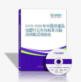 2015-2020年中国保健品加盟行业市场前景及融资战略咨询报告