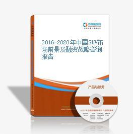 2016-2020年中国SUV市场前景及融资战略咨询报告