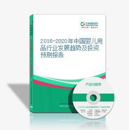 2016-2020年中国婴儿用品行业发展趋势及投资预测报告