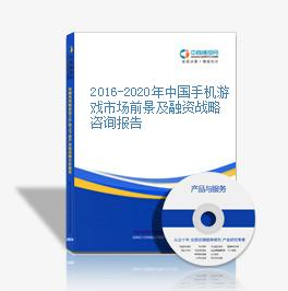 2016-2020年中国手机游戏市场前景及融资战略咨询报告