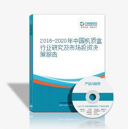 2016-2020年中国机顶盒行业研究及市场投资决策报告