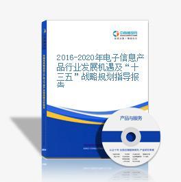 """2016-2020年电子信息产品行业发展机遇及""""十三五""""战略规划指导报告"""