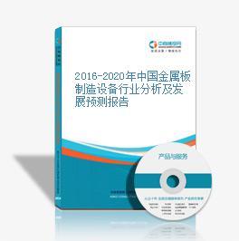 2016-2020年中国金属板制造设备行业分析及发展预测报告