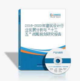 """2016-2020年建筑设计行业发展分析与""""十三五""""战略规划研究报告"""
