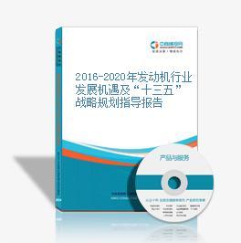 """2016-2020年发动机行业发展机遇及""""十三五""""战略规划指导报告"""