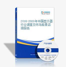 2016-2020年中国显示器行业调查及市场前景咨询报告