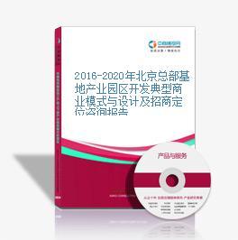 2016-2020年北京總部基地產業園區開發典型商業模式與設計及招商定位咨詢報告