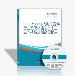 """2016-2020年光电子器件行业发展机遇及""""十三五""""战略规划指导报告"""
