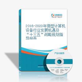 """2016-2020年微型计算机设备行业发展机遇及""""十三五""""战略规划指导报告"""