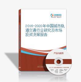2016-2020年中国城市轨道交通行业研究及市场投资决策报告