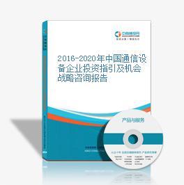 2016-2020年中國通信設備企業投資指引及機會戰略咨詢報告