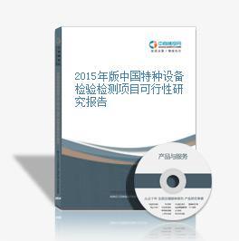 2015年版中国特种设备检验检测项目可行性研究报告