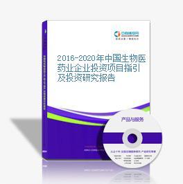 2016-2020年中國生物醫藥業企業投資項目指引及投資研究報告