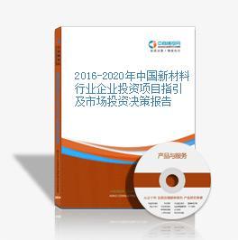 2016-2020年中国新材料行业企业投资项目指引及市场投资决策报告