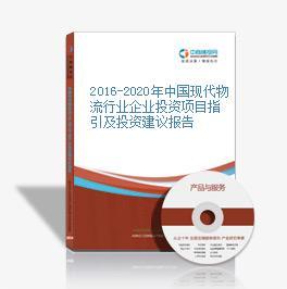 2016-2020年中国现代物流行业企业投资项目指引及投资建议报告