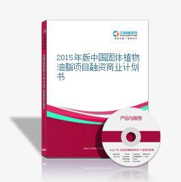 2015年版中国固体植物油脂项目融资商业计划书