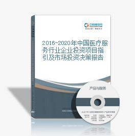 2016-2020年中国医疗服务行业企业投资项目指引及市场投资决策报告