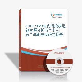 """2016-2020年內河貨物運輸發展分析與""""十三五""""戰略規劃研究報告"""