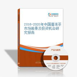 2016-2020年中国普洱茶市场前景及投资机会研究报告