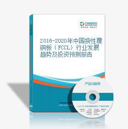 2016-2020年中国挠性覆铜板(FCCL)行业发展趋势及投资预测报告