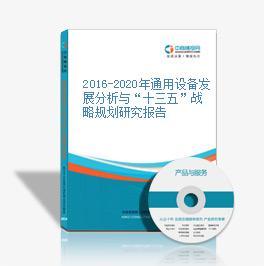 """2016-2020年通用设备发展分析与""""十三五""""战略规划研究报告"""
