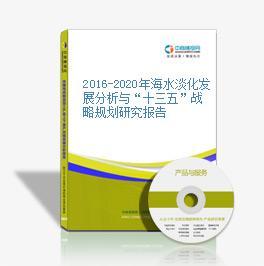 """2016-2020年海水淡化发展分析与""""十三五""""战略规划研究报告"""