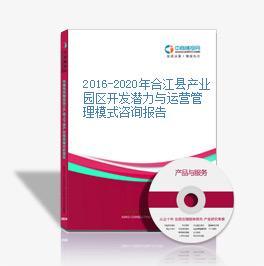 2016-2020年合江县产业园区开发潜力与运营管理模式咨询报告