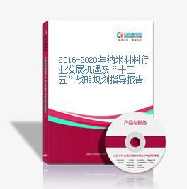 """2016-2020年纳米材料行业发展机遇及""""十三五""""战略规划指导报告"""