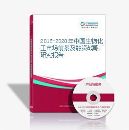 2016-2020年中国生物化工市场前景及融资战略研究报告