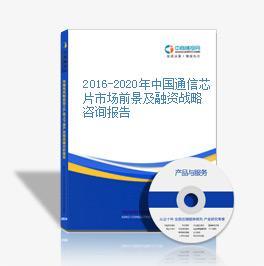2016-2020年中國通信芯片市場前景及融資戰略咨詢報告
