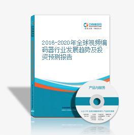 2016-2020年全球视频编码器行业发展趋势及投资预测报告