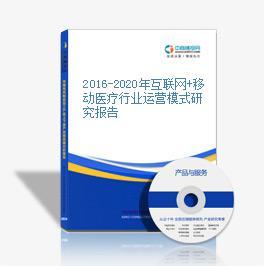 2016-2020年互联网+移动医疗行业运营模式研究报告