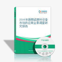 2016年版陶瓷原料设备市场供应商全景调查研究报告