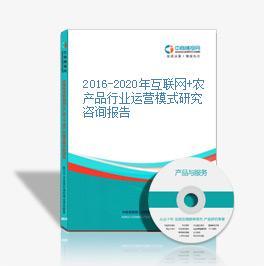 2016-2020年互联网+农产品行业运营模式研究咨询报告