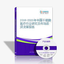 2016-2020年中国干细胞医疗行业研究及市场投资决策报告