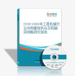 2016-2020年工程机械行业并购重组机会及投融资战略研究报告