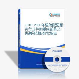 2016-2020年通信配套服務行業并購重組前景及投融資戰略研究報告
