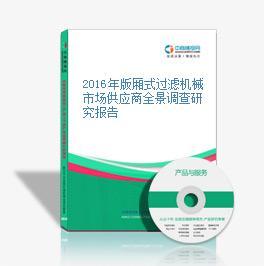 2016年版厢式过滤机械市场供应商全景调查研究报告
