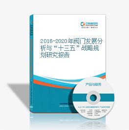 """2016-2020年阀门发展分析与""""十三五""""战略规划研究报告"""