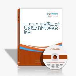 2016-2020年中国三七市场前景及投资机会研究报告