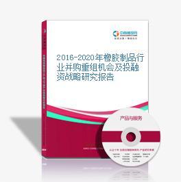 2016-2020年橡胶制品行业并购重组机会及投融资战略研究报告