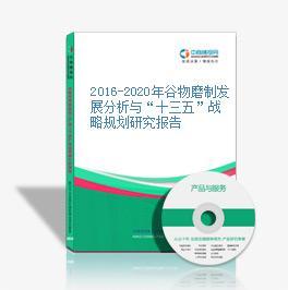 """2016-2020年谷物磨制发展分析与""""十三五""""战略规划研究报告"""