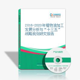 """2016-2020年植物油加工發展分析與""""十三五""""戰略規劃研究報告"""