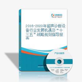 """2016-2020年超声诊断设备行业发展机遇及""""十三五""""战略规划指导报告"""