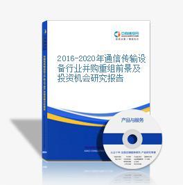2016-2020年通信传输设备行业并购重组前景及投资机会研究报告