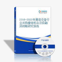 2016-2020年通信設備行業并購重組機會及投融資戰略研究報告