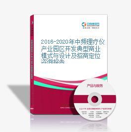 2016-2020年中频理疗仪产业园区开发典型商业模式与设计及招商定位咨询报告